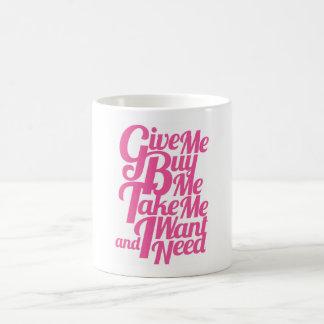 Give Me Buy Me Take Me I Want and I Need Mug