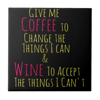 Give me Coffee to Change the Things I Can  Wine to Tile
