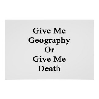 Give Me Geography Or Give Me Death Poster