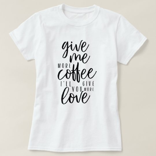 Give me more coffee T-Shirt