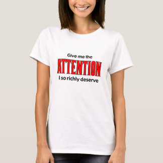 Give me the Attention I so richly deserve T-Shirt