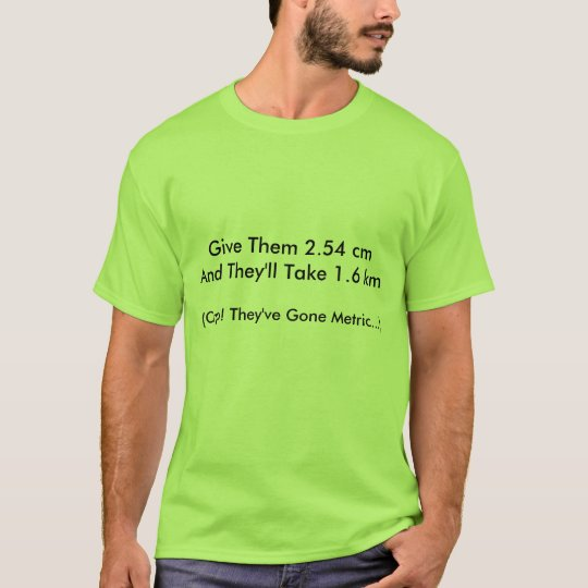 Give Them 2.54 cm And They'll Take 1.6 km (Crap... T-Shirt