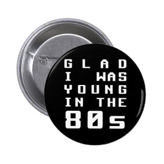 Glad I was young in the 80s Pins