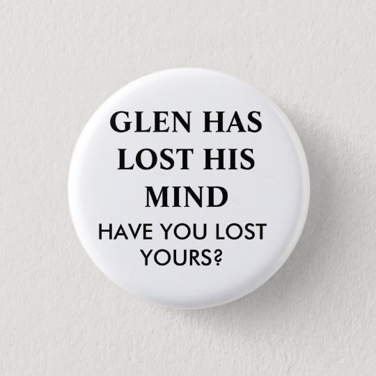 GLEN HAS LOST HIS MIND.... 3 CM ROUND BADGE