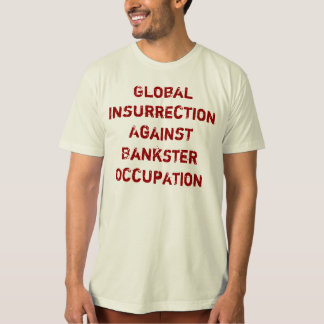 Global Insurrection Against  Bankster Occupation Tee Shirts