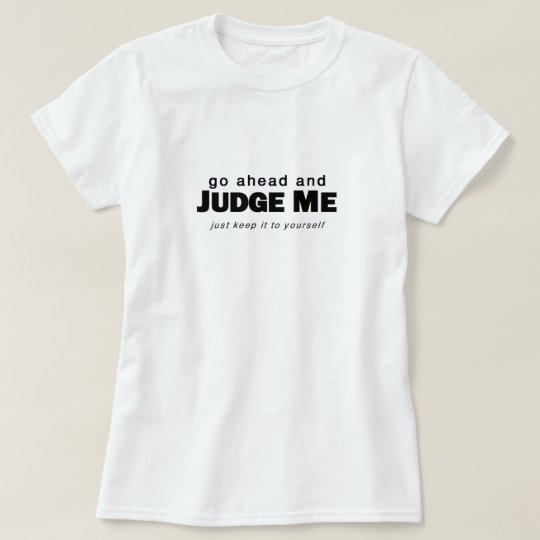 Go Ahead and Judge Me T-Shirt