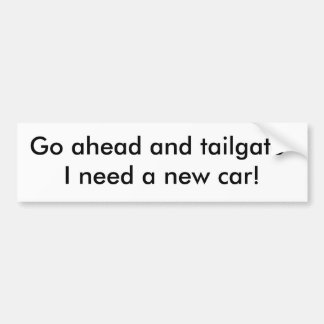 Go ahead and tailgate-I need a new car! Bumper Sticker