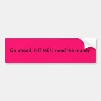 Go ahead, HIT ME! I need the money. Bumper Sticker