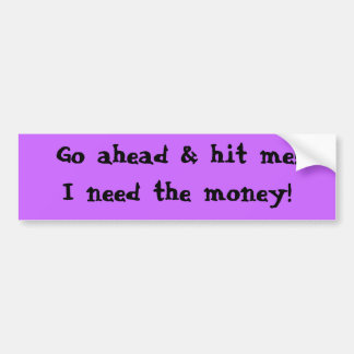 Go ahead & hit me!I need the money! Bumper Sticker