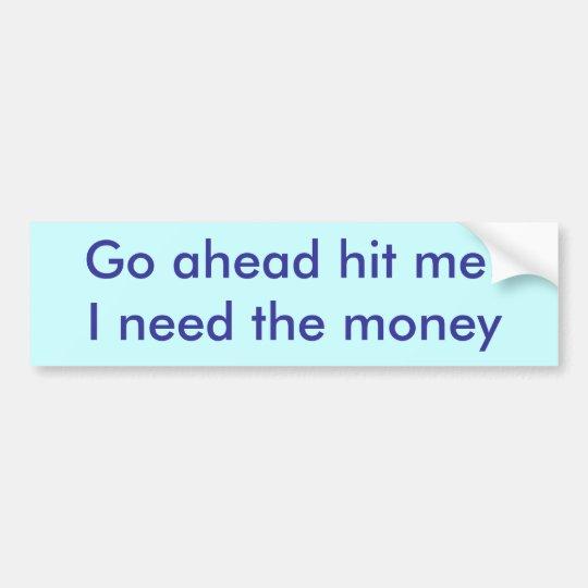 Go ahead hit me !I need the money bumper sticker
