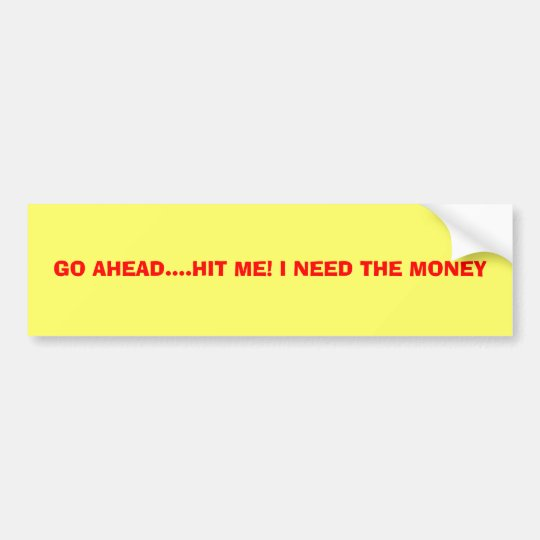 GO AHEAD....HIT ME! I NEED THE MONEY BUMPER STICKER