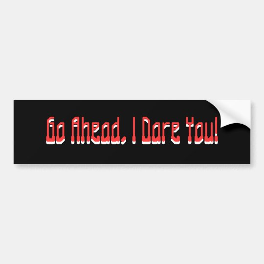 Go Ahead, I Dare You!, Go Ahead, I Dare You! Bumper Sticker