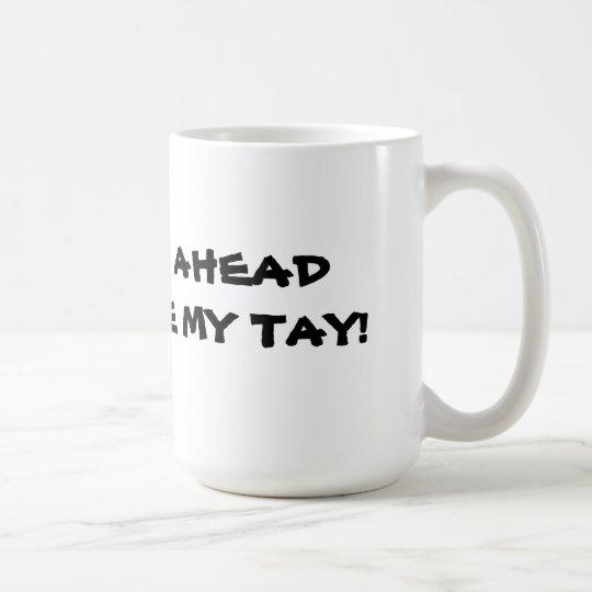 GO AHEAD MAKE MY TAY COFFEE MUG
