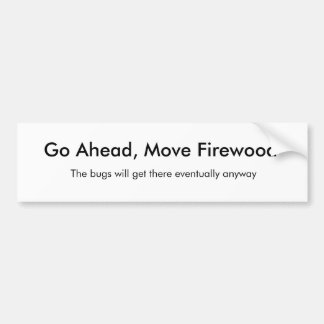Go Ahead, Move Firewood, The bugs will get ther... Bumper Sticker