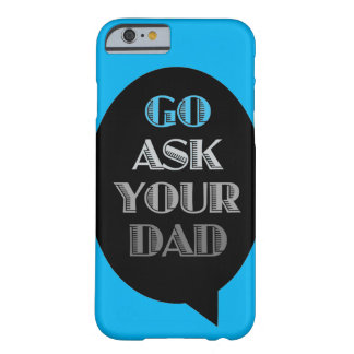 Go Ask Your Dad(dy) Barely There iPhone 6 Case