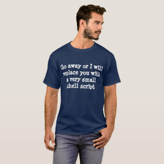 Go away or I will replace you with a shell script T-Shirt