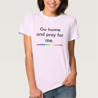 Go Home and Pray For Me T Shirts