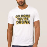 Go home you're drunk shirt