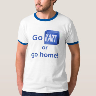 Go KART or go home! Shirt