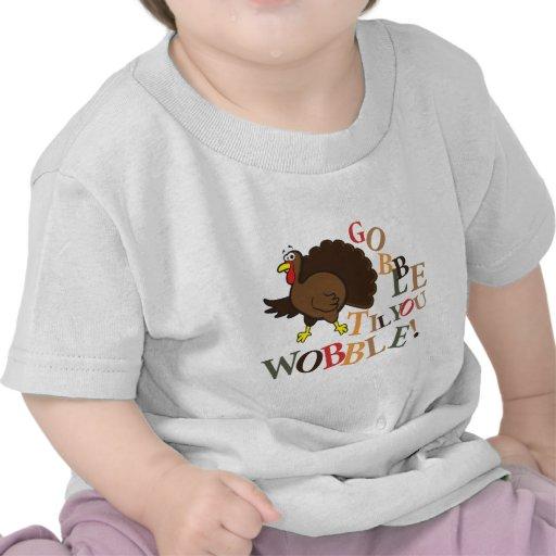 Gobble til you wobble! t shirts