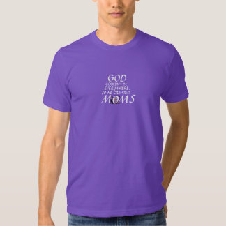 """""""GOD COULDN'T BE EVERYWHERE SO HE CREATED MOMS"""" T SHIRTS"""