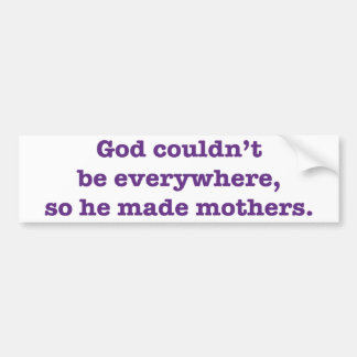 God Couldn't Be Everywhere So He Created Mothers Bumper Sticker