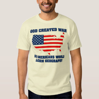 God Created War so Americans Would Learn Geography T Shirt