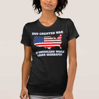 God Created War so Americans Would Learn Geography T-shirts