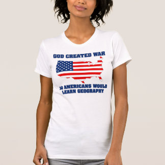 God Created War so Americans Would Learn Geography Tee Shirt