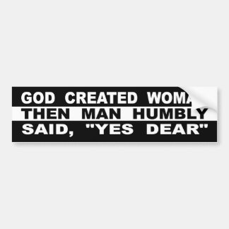 """God Created Woman Then Man Humbly Said, """"Yes Dear"""" Bumper Sticker"""