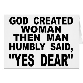 God Created Woman Then Man Humbly Said Yes Dear Card