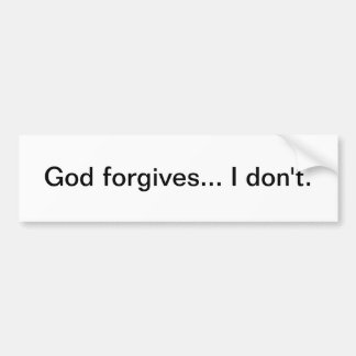God forgives... I don't - bumper sticker