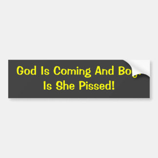 God Is Coming And Boy!Is She Pissed! Bumper Sticker