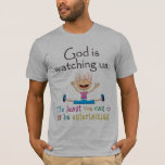 God Is Watching Us. The Least We Can Do Is... T-Shirt
