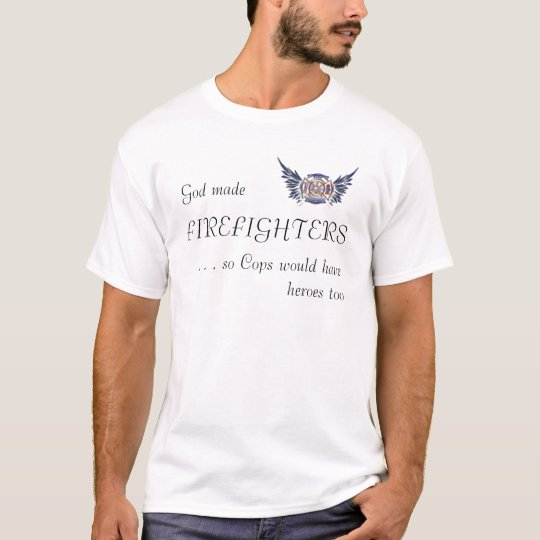 God made FIREFIGHTERS so Cops... (white) T-Shirt