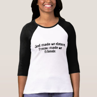 God made us sisters, Prozac made us friends. Tshirts