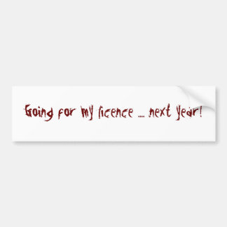 going for my licence ... next year! bumper sticker