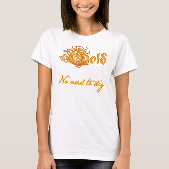 Gold:  No Need to Dig T-Shirt