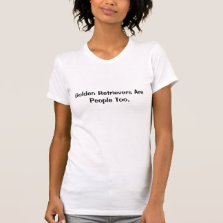 Golden Retrievers Are People Too. T-Shirt