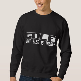 Golf What Else Is There? Sweatshirt