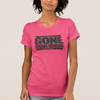 GONE COGNAC DRINKING - Obsessed Brandy Connoisseur Shirts