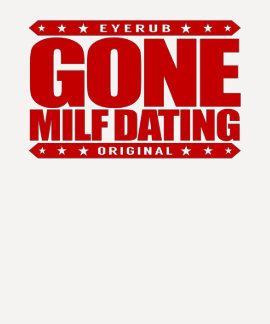 GONE MILF DATING - I Love Experienced Mature Women T Shirts