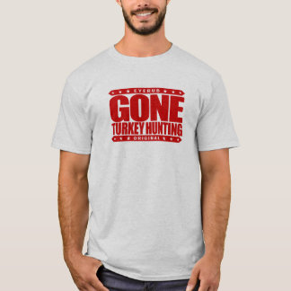 GONE TURKEY HUNTING - Wild Turkey Shotgun Hunter T-Shirt
