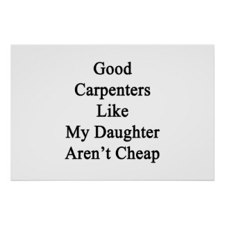 Good Carpenters Like My Daughter Aren't Cheap Posters