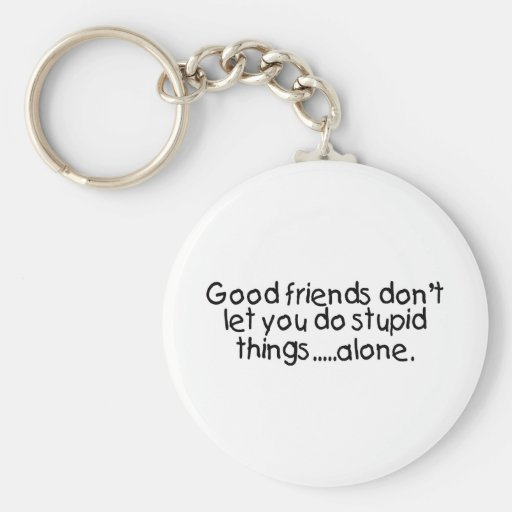 Good Friends Dont Let You Do Stupid Things Alone Key Chain
