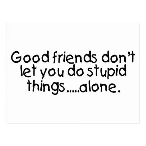Good Friends Dont Let You Do Stupid Things Alone Postcards