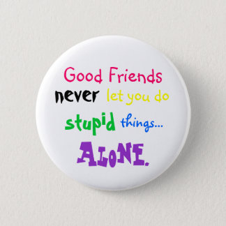 Good Friends, never, let you do, stupid, things... 6 Cm Round Badge