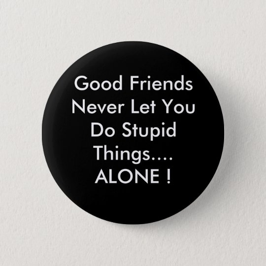 Good Friends Never Let You Do Stupid Things....... 6 Cm Round Badge