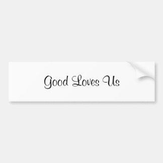 Good Loves Us Bumper Sticker