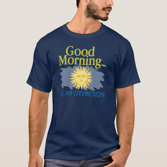 Good Morning is an Oxymoron T-Shirt